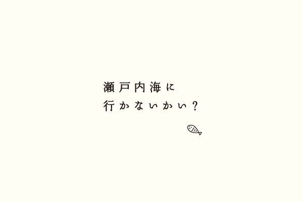 瀬戸内海に 行かないかい?