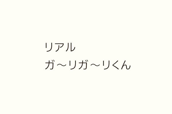 リアル ガ〜リガ〜リくん